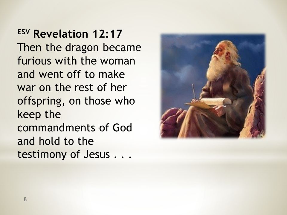 ESV Revelation 12:17 Then the dragon became furious with the woman and went off to make war on the rest of her offspring, on those who keep the comman
