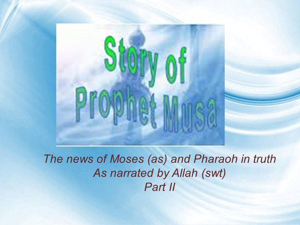 The news of Moses (as) and Pharaoh in truth As narrated by Allah (swt) Part II
