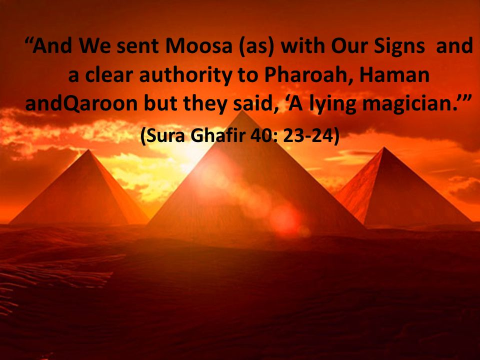 And We sent Moosa (as) with Our Signs and a clear authority to Pharoah, Haman andQaroon but they said, 'A lying magician.' (Sura Ghafir 40: 23-24)