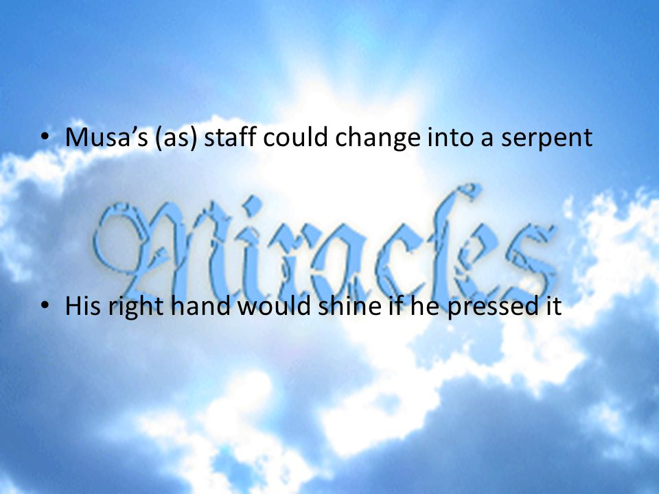 Musa's (as) staff could change into a serpent His right hand would shine if he pressed it
