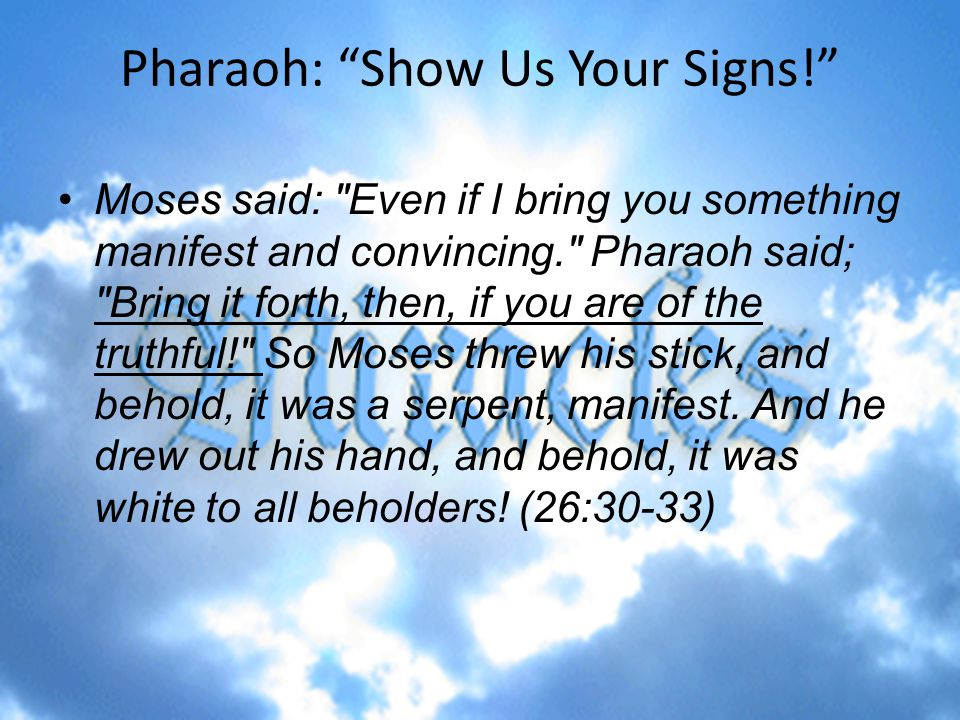 Pharaoh: Show Us Your Signs! Moses said: Even if I bring you something manifest and convincing. Pharaoh said; Bring it forth, then, if you are of the truthful! So Moses threw his stick, and behold, it was a serpent, manifest.