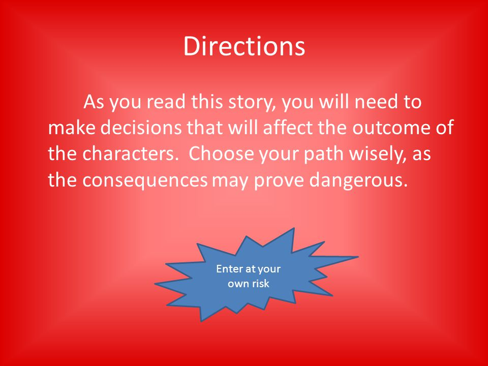 Directions As you read this story, you will need to make decisions that will affect the outcome of the characters.