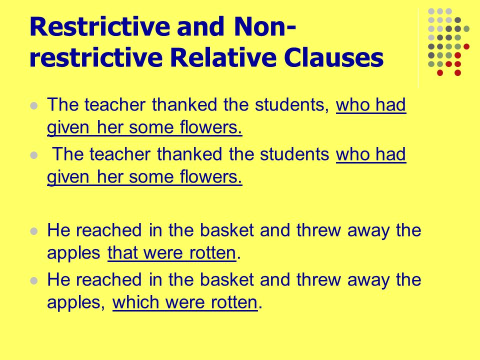 Restrictive and Non- restrictive Relative Clauses The teacher thanked the students, who had given her some flowers. The teacher thanked the students w