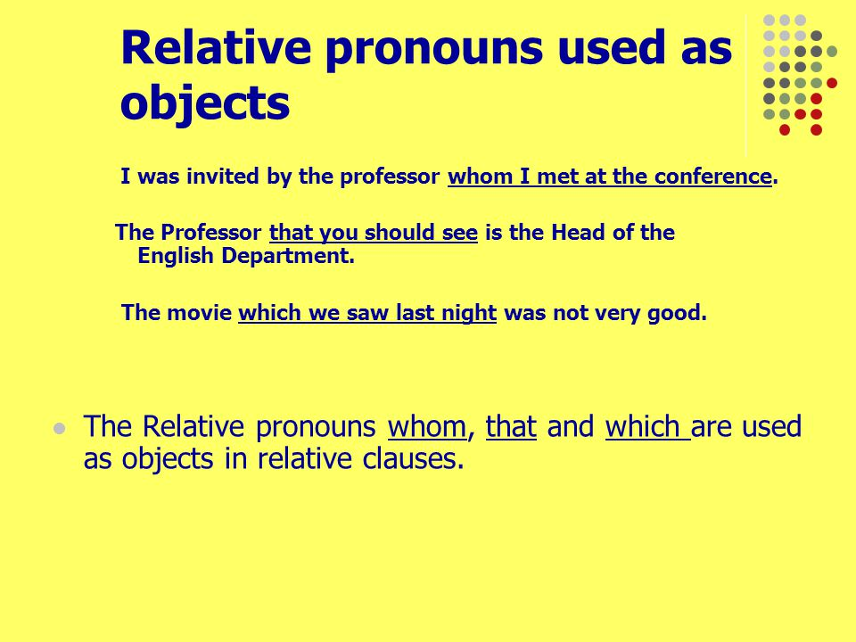 Relative pronouns used as objects I was invited by the professor whom I met at the conference. The Professor that you should see is the Head of the En