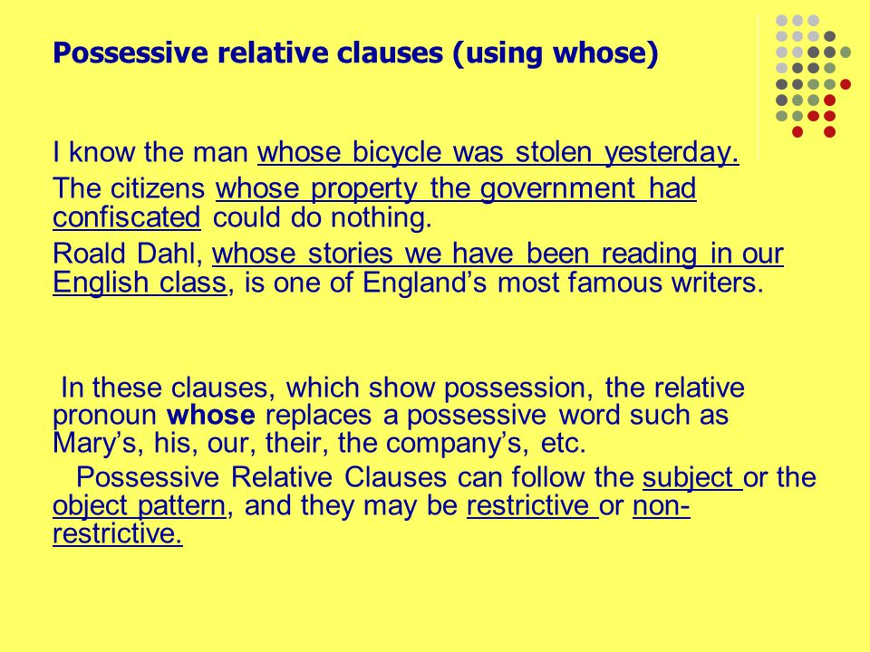 Possessive relative clauses (using whose) I know the man whose bicycle was stolen yesterday. The citizens whose property the government had confiscate