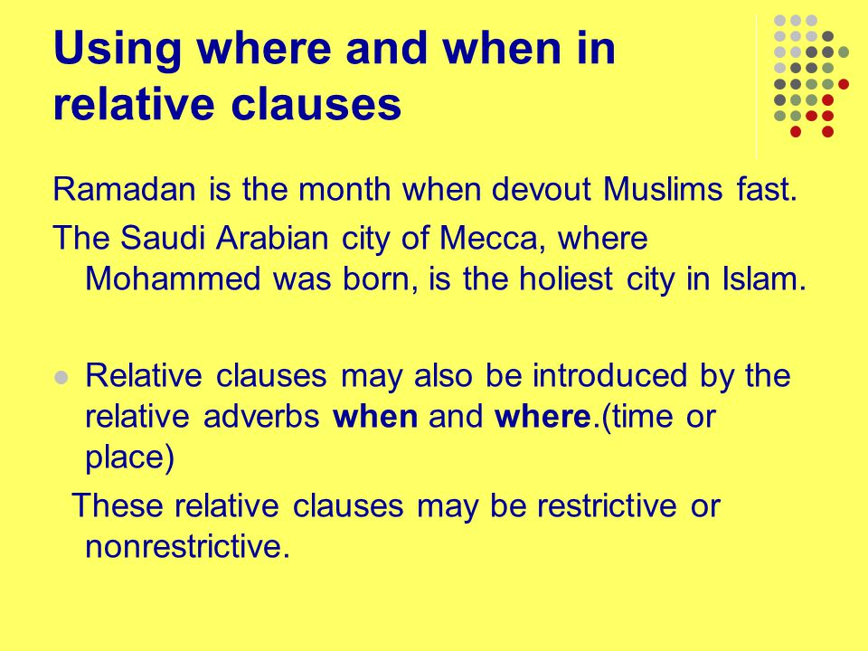 Using where and when in relative clauses Ramadan is the month when devout Muslims fast. The Saudi Arabian city of Mecca, where Mohammed was born, is t