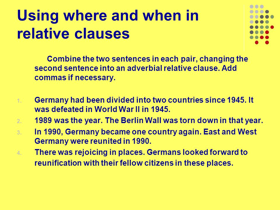Using where and when in relative clauses Combine the two sentences in each pair, changing the second sentence into an adverbial relative clause. Add c