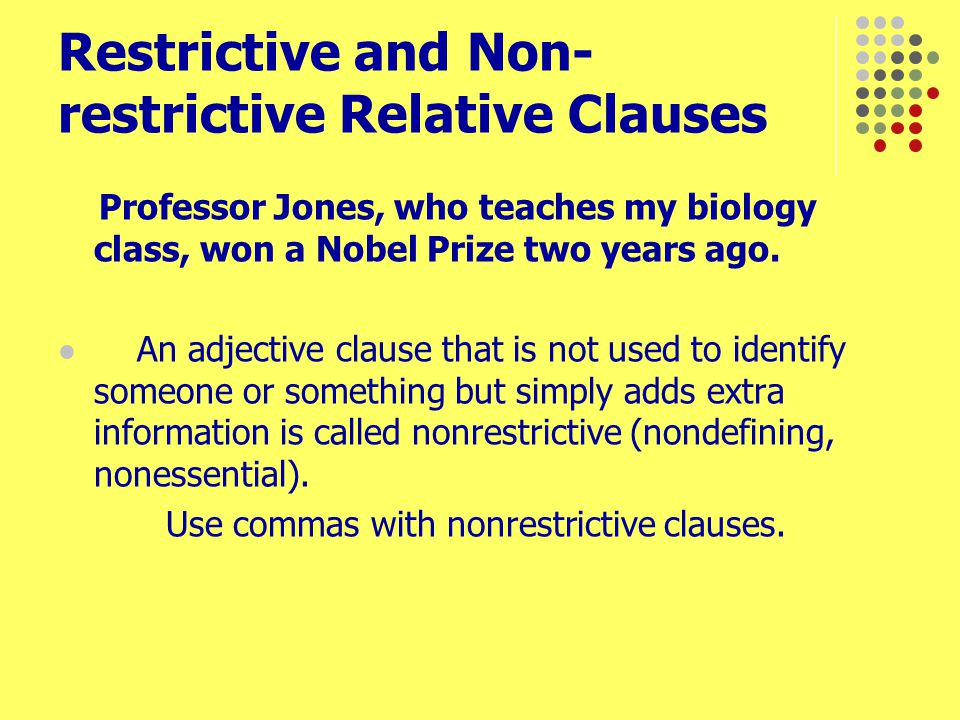 Professor Jones, who teaches my biology class, won a Nobel Prize two years ago. An adjective clause that is not used to identify someone or something
