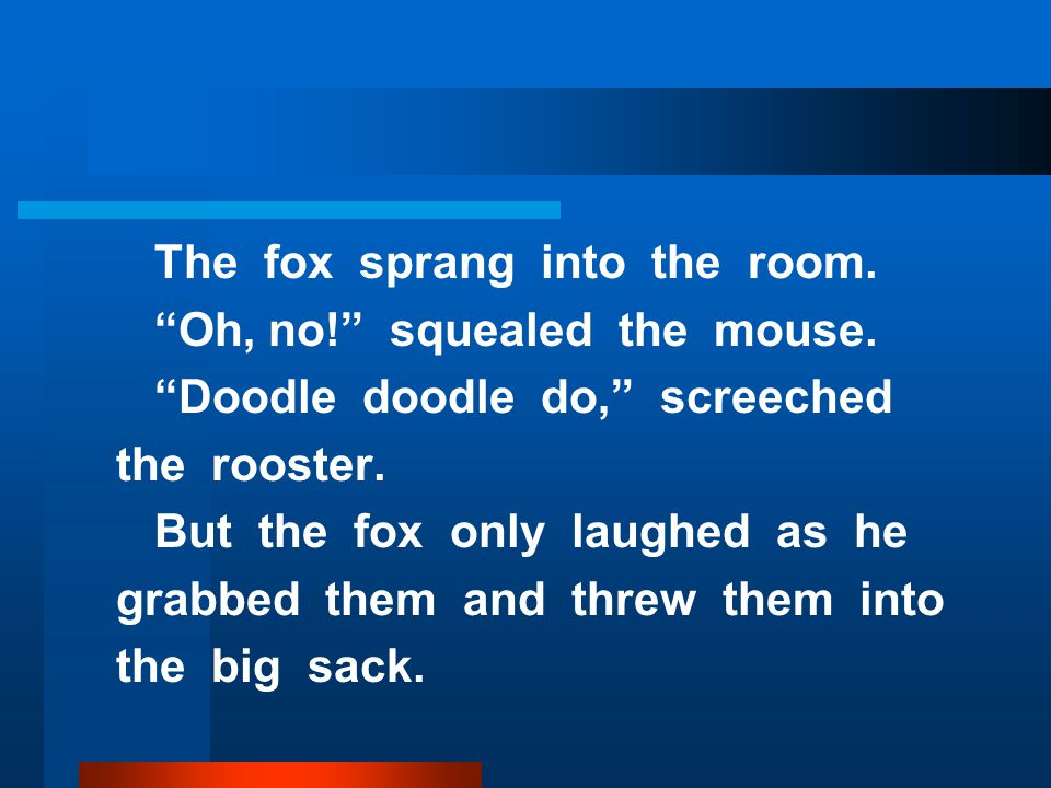 The fox sprang into the room. Oh, no! squealed the mouse.