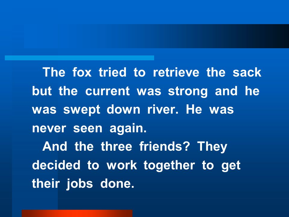The fox tried to retrieve the sack but the current was strong and he was swept down river.