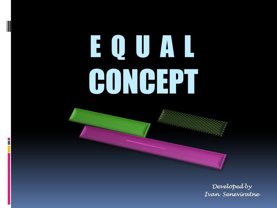 E Q U A L CONCEPT Developed by Ivan Seneviratne