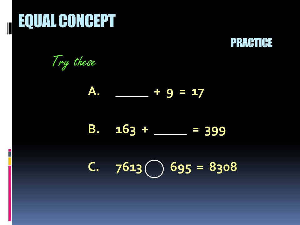 A._____ + 9 = 17 B.163 + _____ = 399 C.7613 695 = 8308 Try these EQUAL CONCEPT PRACTICE