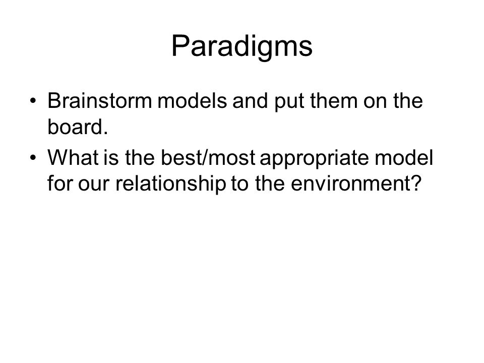 Paradigms Brainstorm models and put them on the board. What is the best/most appropriate model for our relationship to the environment?