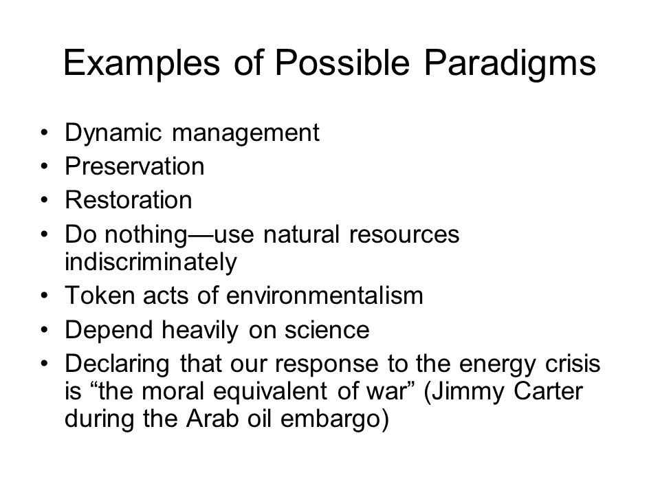 Examples of Possible Paradigms Dynamic management Preservation Restoration Do nothing—use natural resources indiscriminately Token acts of environmentalism Depend heavily on science Declaring that our response to the energy crisis is the moral equivalent of war (Jimmy Carter during the Arab oil embargo)