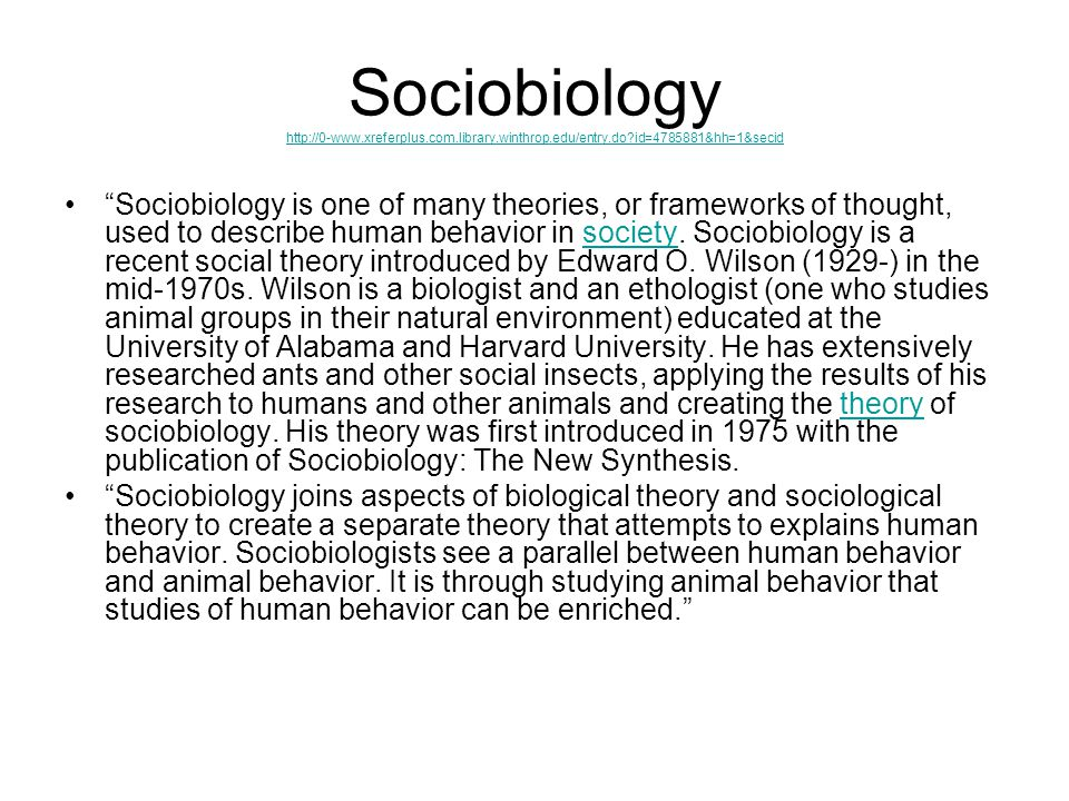 Sociobiology http://0-www.xreferplus.com.library.winthrop.edu/entry.do?id=4785881&hh=1&secid http://0-www.xreferplus.com.library.winthrop.edu/entry.do?id=4785881&hh=1&secid Sociobiology is one of many theories, or frameworks of thought, used to describe human behavior in society.