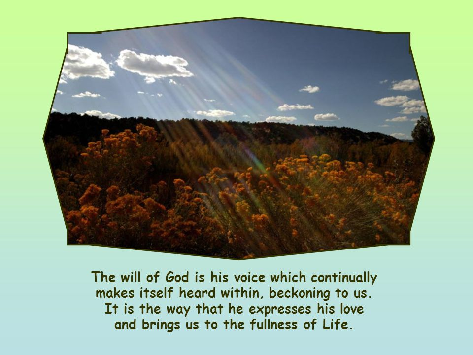His will is that we should live our lives and joyfully thank him for life's gifts. His will is certainly not, as often thought, something we must be r