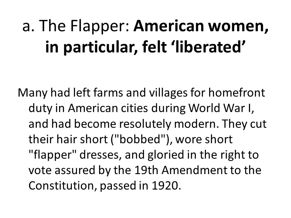 a. The Flapper: American women, in particular, felt 'liberated' Many had left farms and villages for homefront duty in American cities during World Wa