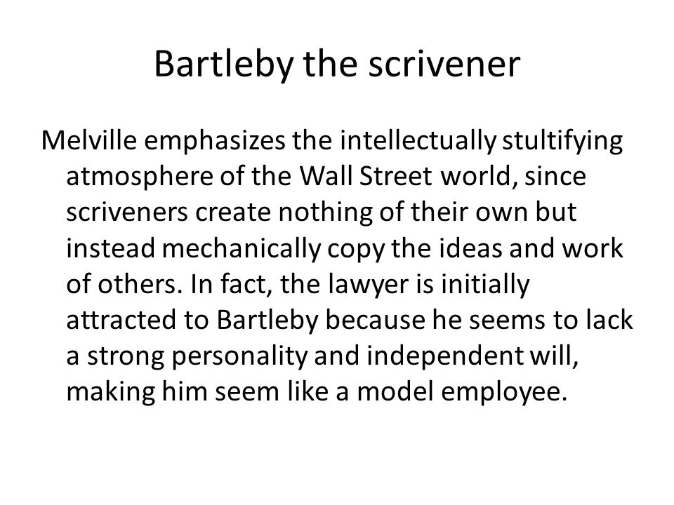 Bartleby the scrivener Melville emphasizes the intellectually stultifying atmosphere of the Wall Street world, since scriveners create nothing of their own but instead mechanically copy the ideas and work of others.