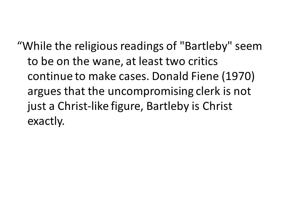 While the religious readings of Bartleby seem to be on the wane, at least two critics continue to make cases.