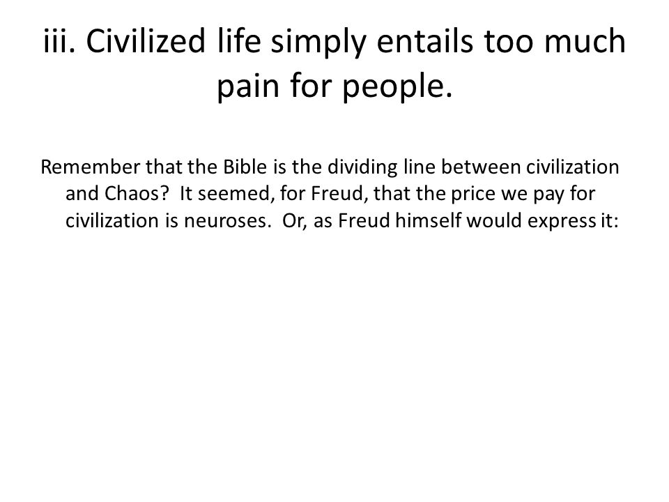 iii. Civilized life simply entails too much pain for people.