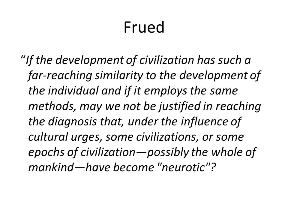 Frued If the development of civilization has such a far-reaching similarity to the development of the individual and if it employs the same methods, may we not be justified in reaching the diagnosis that, under the influence of cultural urges, some civilizations, or some epochs of civilization—possibly the whole of mankind—have become neurotic