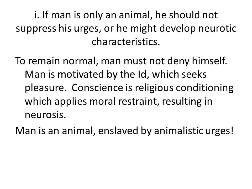 i. If man is only an animal, he should not suppress his urges, or he might develop neurotic characteristics. To remain normal, man must not deny himse