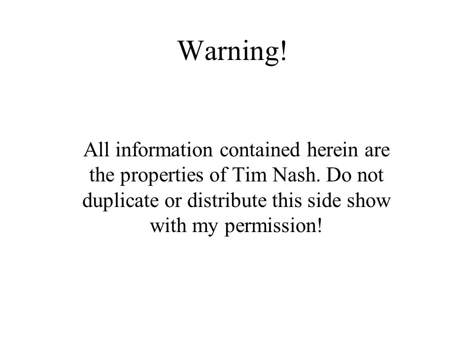 Warning! All information contained herein are the properties of Tim Nash. Do not duplicate or distribute this side show with my permission!