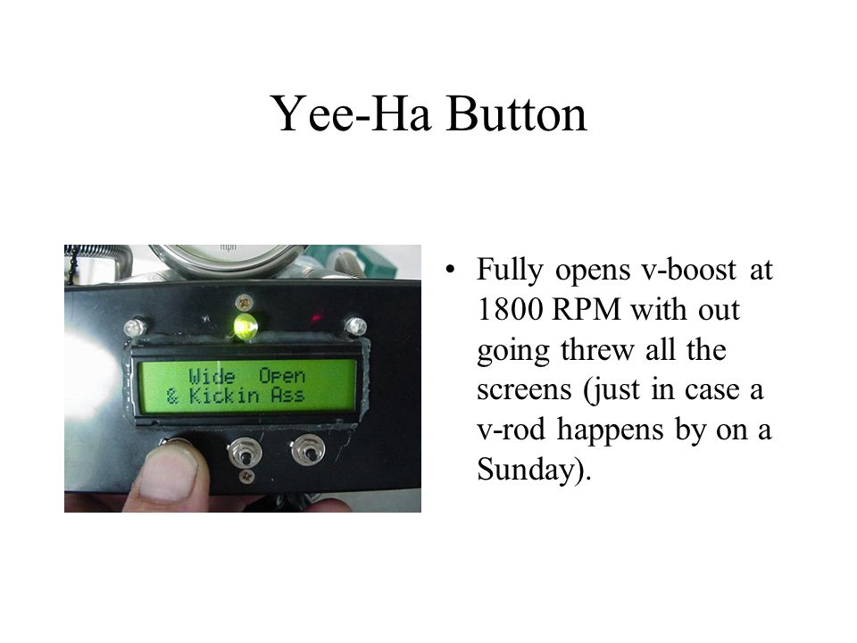 Yee-Ha Button Fully opens v-boost at 1800 RPM with out going threw all the screens (just in case a v-rod happens by on a Sunday).