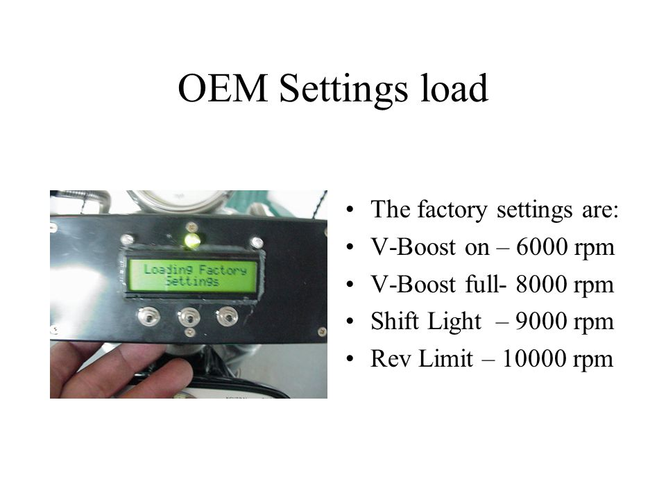 OEM Settings load The factory settings are: V-Boost on – 6000 rpm V-Boost full- 8000 rpm Shift Light – 9000 rpm Rev Limit – 10000 rpm