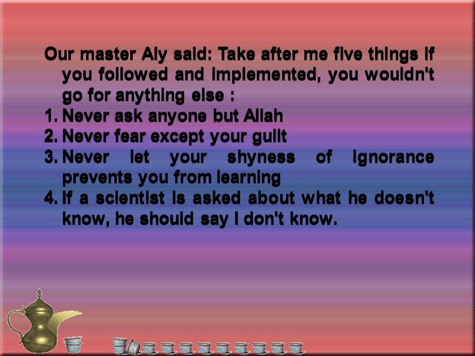 Our master Aly said: Take after me five things if you followed and implemented, you wouldn t go for anything else : 1.Never ask anyone but Allah 2.Never fear except your guilt 3.Never let your shyness of ignorance prevents you from learning 4.If a scientist is asked about what he doesn t know, he should say I don t know.
