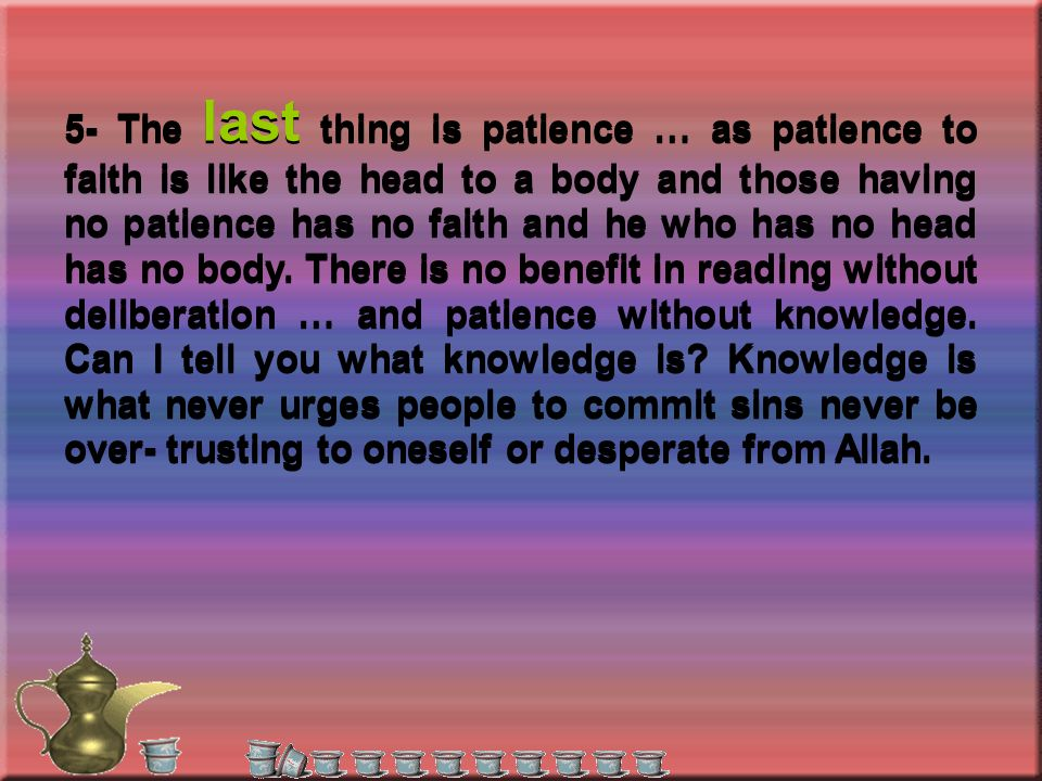 5- The last thing is patience … as patience to faith is like the head to a body and those having no patience has no faith and he who has no head has no body.