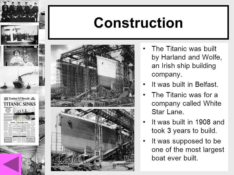 Construction The Titanic was built by Harland and Wolfe, an Irish ship building company.
