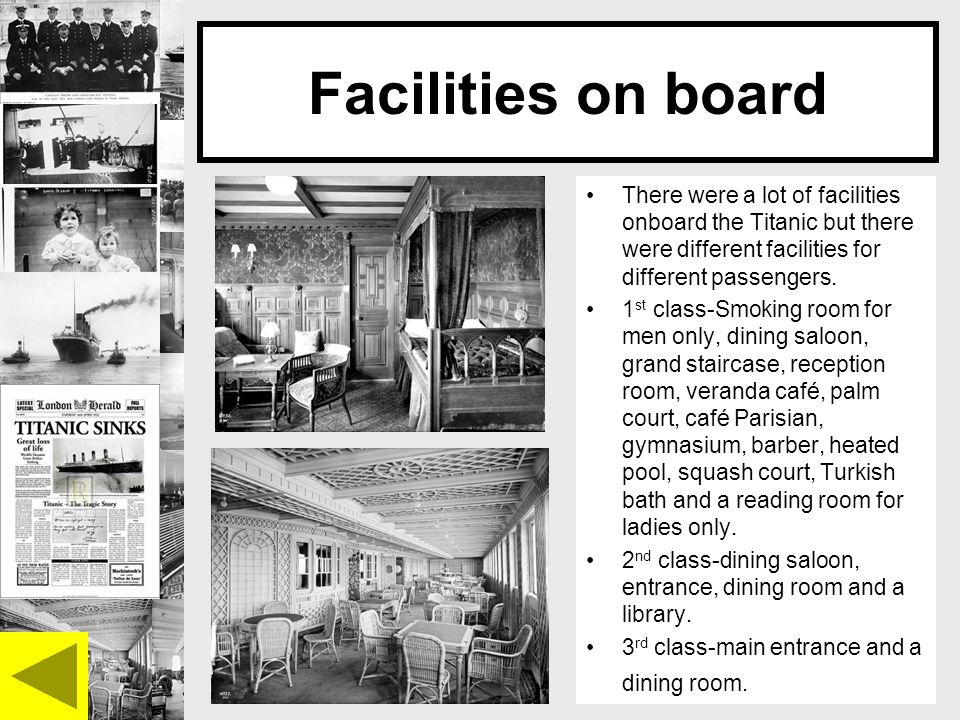 Facilities on board There were a lot of facilities onboard the Titanic but there were different facilities for different passengers.