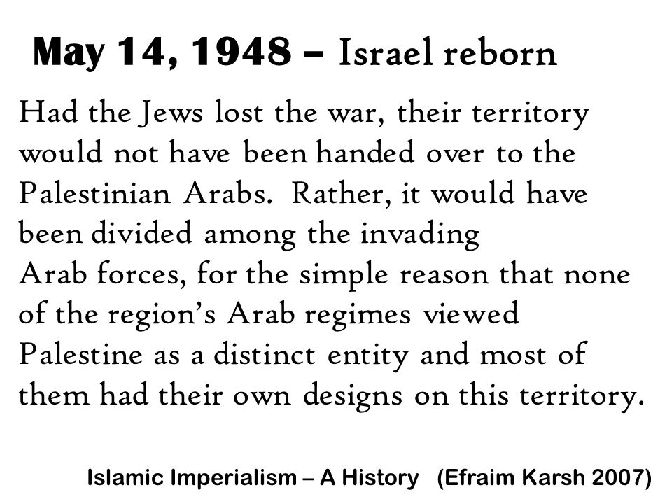 May 14, 1948 – Israel reborn Had the Jews lost the war, their territory would not have been handed over to the Palestinian Arabs. Rather, it would hav