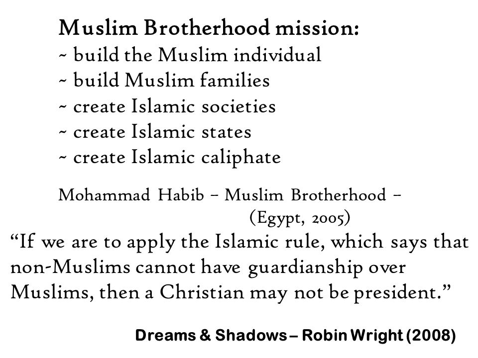 Muslim Brotherhood mission: ~ build the Muslim individual ~ build Muslim families ~ create Islamic societies ~ create Islamic states ~ create Islamic caliphate Mohammad Habib – Muslim Brotherhood – (Egypt, 2005) If we are to apply the Islamic rule, which says that non-Muslims cannot have guardianship over Muslims, then a Christian may not be president. Dreams & Shadows – Robin Wright (2008)