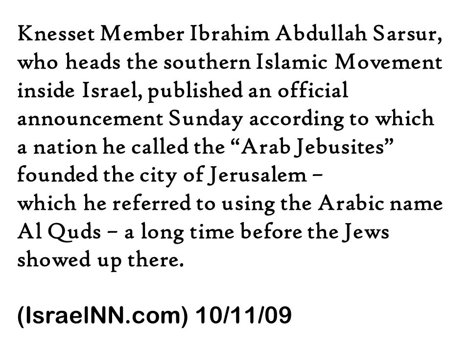 Knesset Member Ibrahim Abdullah Sarsur, who heads the southern Islamic Movement inside Israel, published an official announcement Sunday according to which a nation he called the Arab Jebusites founded the city of Jerusalem – which he referred to using the Arabic name Al Quds – a long time before the Jews showed up there.