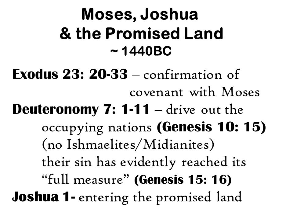 Moses, Joshua & the Promised Land ~ 1440BC Exodus 23: 20-33 – confirmation of covenant with Moses Deuteronomy 7: 1-11 – drive out the occupying nations (Genesis 10: 15) (no Ishmaelites/Midianites) their sin has evidently reached its full measure (Genesis 15: 16) Joshua 1- entering the promised land