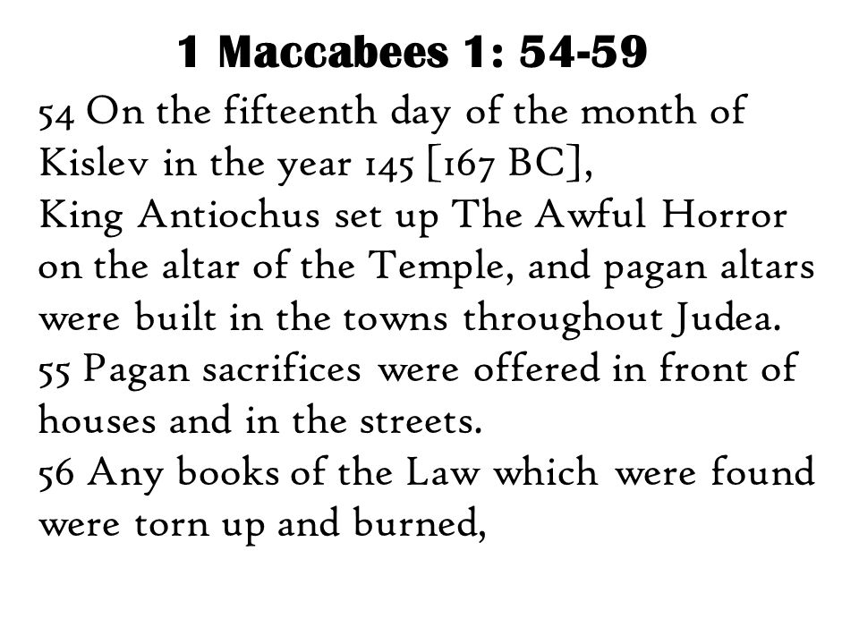 1 Maccabees 1: 54-59 54 On the fifteenth day of the month of Kislev in the year 145 [167 BC], King Antiochus set up The Awful Horror on the altar of t