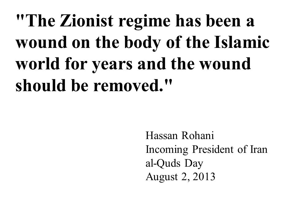 The Zionist regime has been a wound on the body of the Islamic world for years and the wound should be removed. Hassan Rohani Incoming President of Iran al-Quds Day August 2, 2013