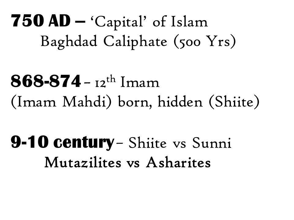 750 AD – 'Capital' of Islam Baghdad Caliphate (500 Yrs) 868-874 – 12 th Imam (Imam Mahdi) born, hidden (Shiite) 9-10 century – Shiite vs Sunni Mutazilites vs Asharites