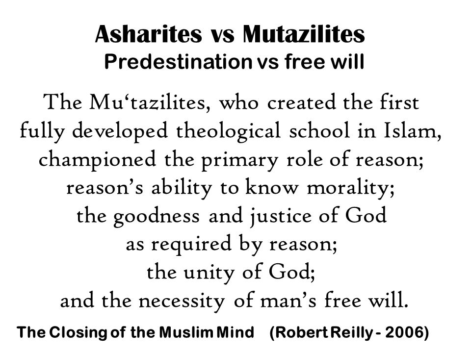 Asharites vs Mutazilites Predestination vs free will The Mu'tazilites, who created the first fully developed theological school in Islam, championed the primary role of reason; reason's ability to know morality; the goodness and justice of God as required by reason; the unity of God; and the necessity of man's free will.