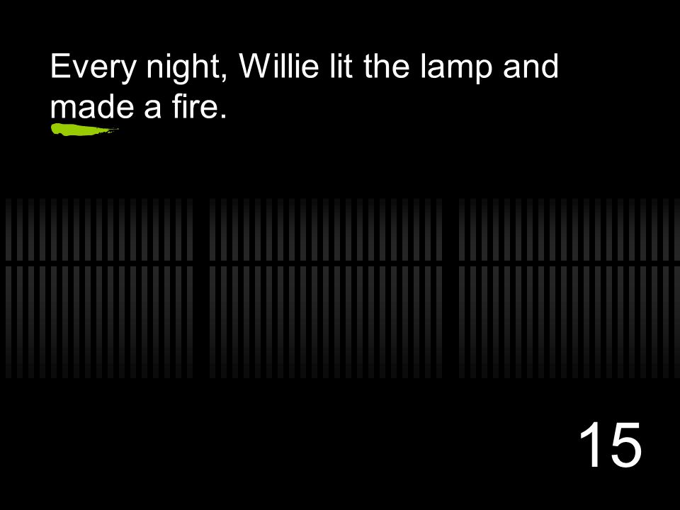 15 Every night, Willie lit the lamp and made a fire.