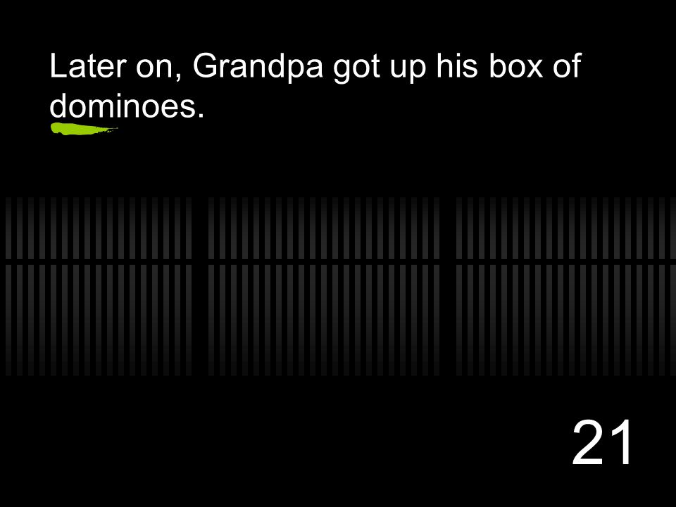 21 Later on, Grandpa got up his box of dominoes.