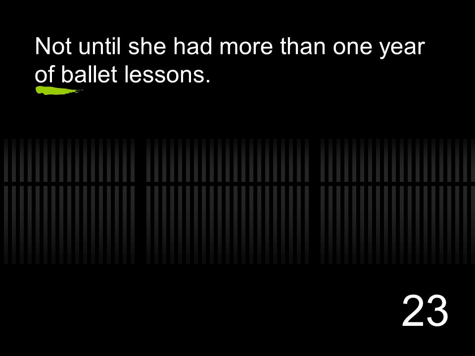 23 Not until she had more than one year of ballet lessons.