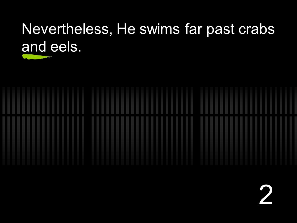 2 Nevertheless, He swims far past crabs and eels.