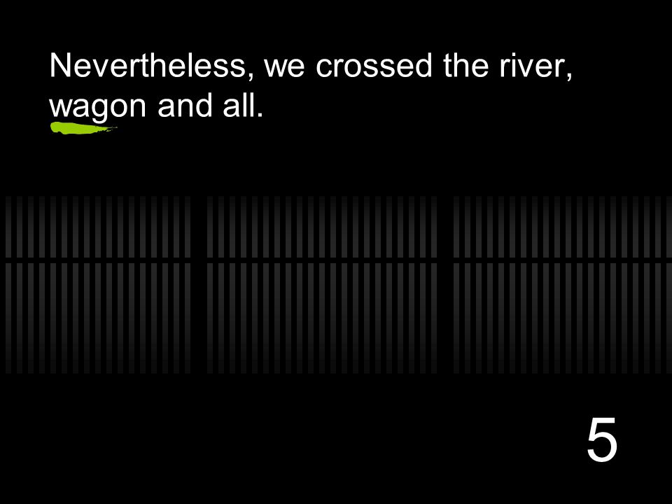 5 Nevertheless, we crossed the river, wagon and all.