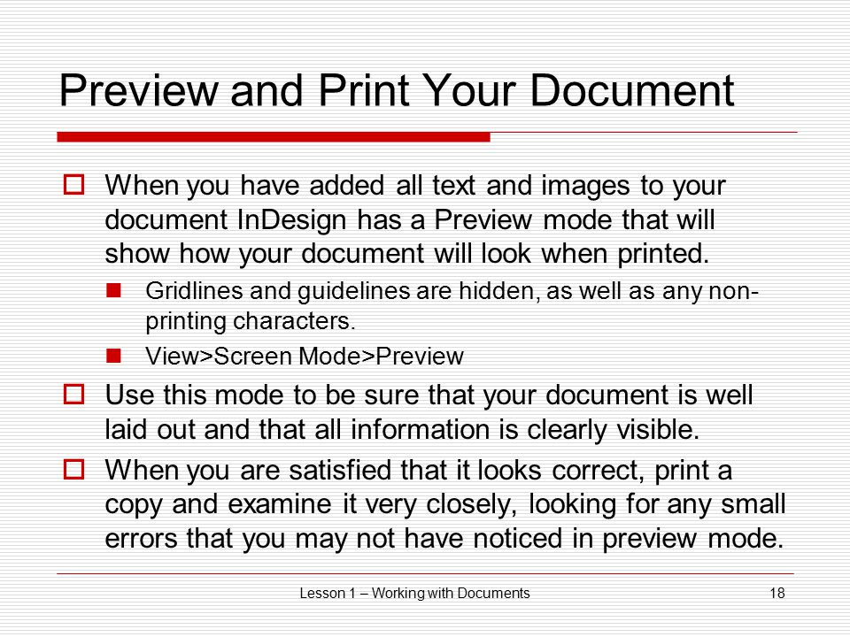 Lesson 1 – Working with Documents18 Preview and Print Your Document  When you have added all text and images to your document InDesign has a Preview mode that will show how your document will look when printed.