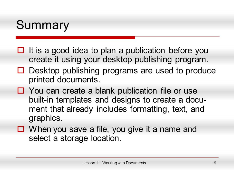 Lesson 1 – Working with Documents19 Summary  It is a good idea to plan a publication before you create it using your desktop publishing program.