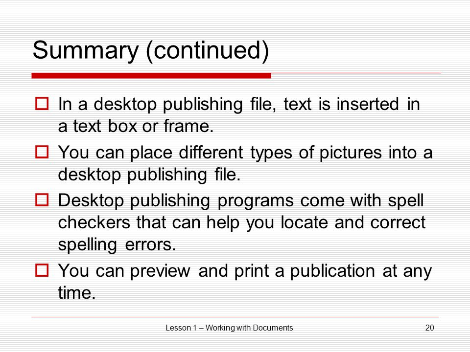 Lesson 1 – Working with Documents20 Summary (continued)  In a desktop publishing file, text is inserted in a text box or frame.