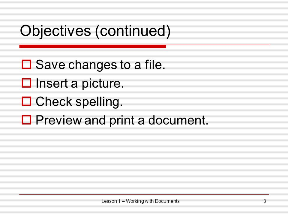 Lesson 1 – Working with Documents3 Objectives (continued)  Save changes to a file.
